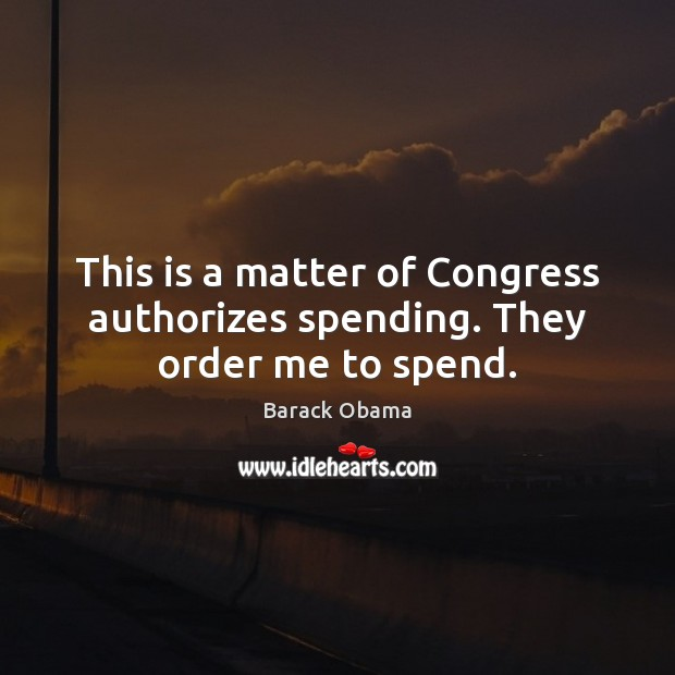 Image, This is a matter of Congress authorizes spending. They order me to spend.