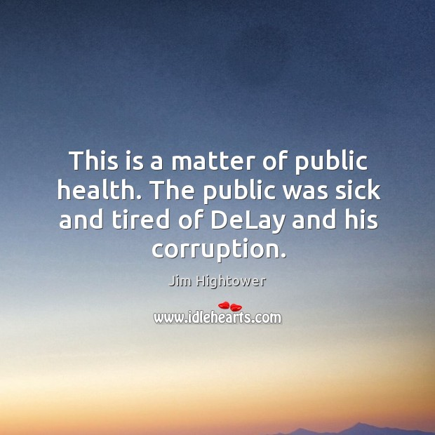 This is a matter of public health. The public was sick and tired of delay and his corruption. Jim Hightower Picture Quote