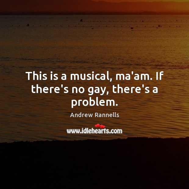 This is a musical, ma'am. If there's no gay, there's a problem. Andrew Rannells Picture Quote
