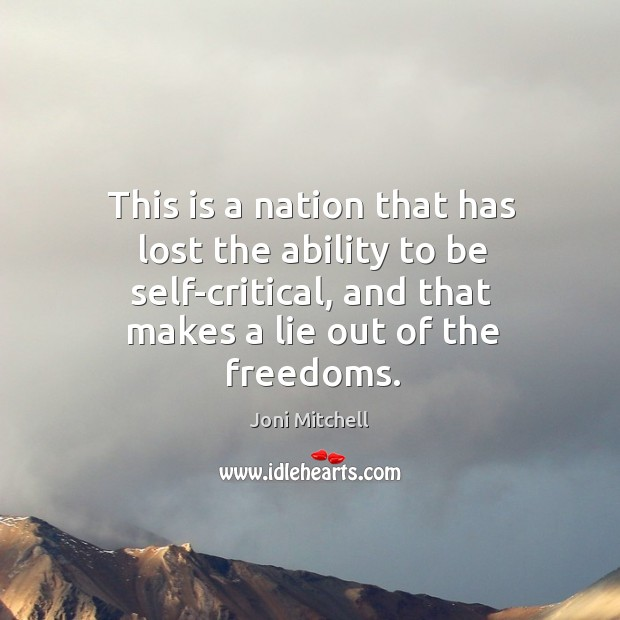 This is a nation that has lost the ability to be self-critical, and that makes a lie out of the freedoms. Image