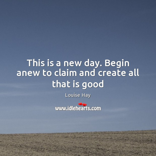 This is a new day. Begin anew to claim and create all that is good Image