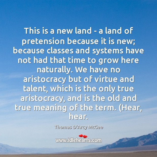 Thomas D'Arcy McGee Picture Quote image saying: This is a new land – a land of pretension because it