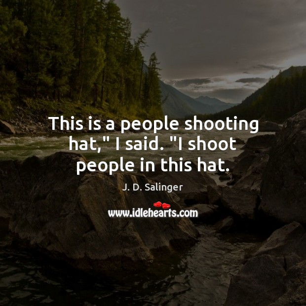 """This is a people shooting hat,"""" I said. """"I shoot people in this hat. J. D. Salinger Picture Quote"""