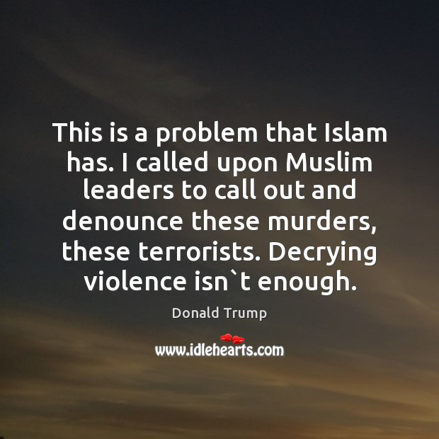 This is a problem that Islam has. I called upon Muslim leaders Donald Trump Picture Quote