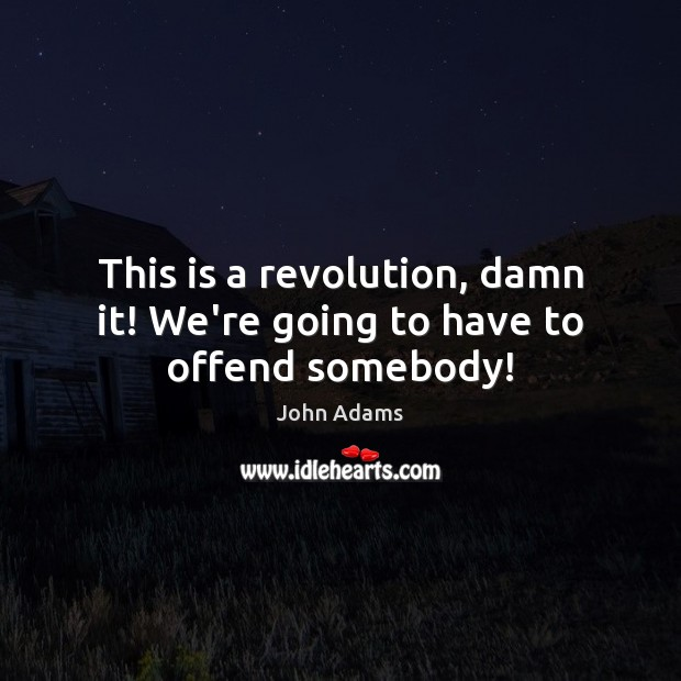 This is a revolution, damn it! We're going to have to offend somebody! Image