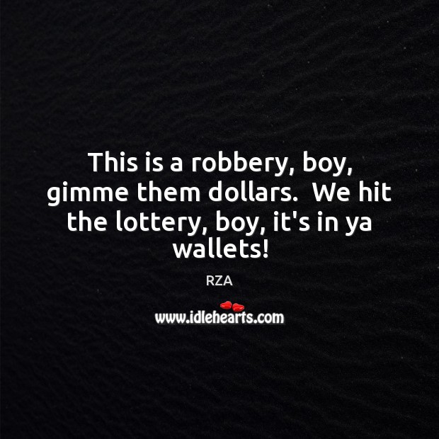 This is a robbery, boy, gimme them dollars.  We hit the lottery, boy, it's in ya wallets! RZA Picture Quote