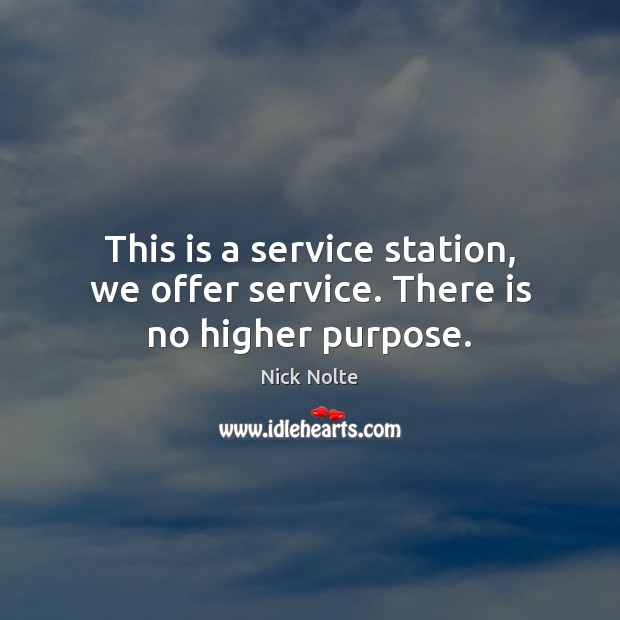 This is a service station, we offer service. There is no higher purpose. Nick Nolte Picture Quote