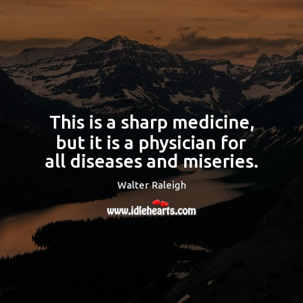 Walter Raleigh Picture Quote image saying: This is a sharp medicine, but it is a physician for all diseases and miseries.