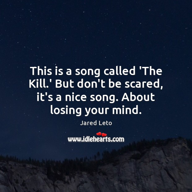 This is a song called 'The Kill.' But don't be scared, Jared Leto Picture Quote