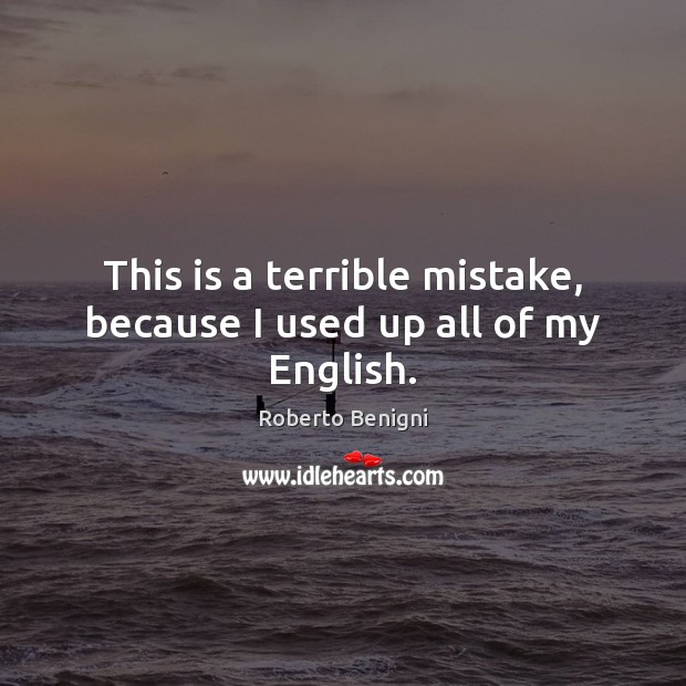 This is a terrible mistake, because I used up all of my English. Image