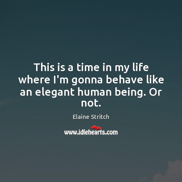 This is a time in my life where I'm gonna behave like an elegant human being. Or not. Elaine Stritch Picture Quote