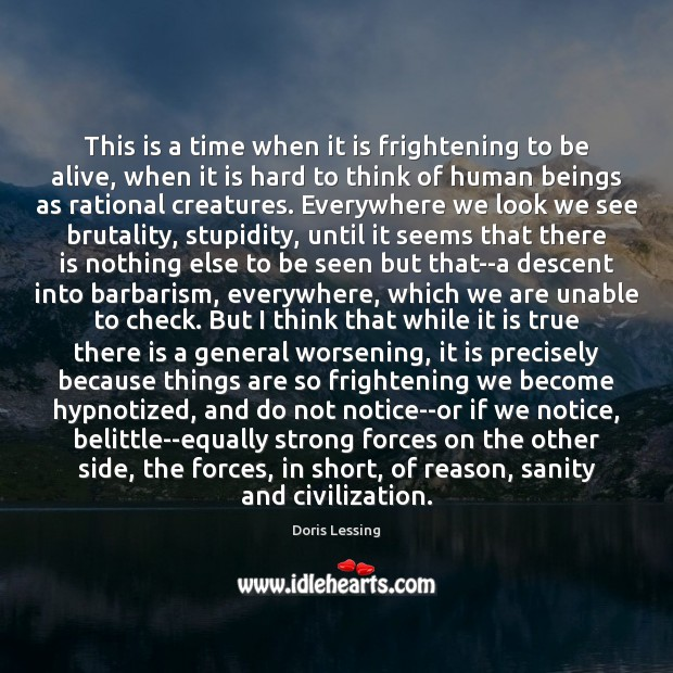 This is a time when it is frightening to be alive, when Doris Lessing Picture Quote