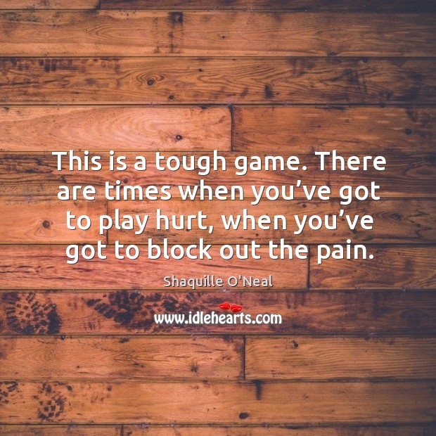 Image, This is a tough game. There are times when you've got to play hurt, when you've got to block out the pain.