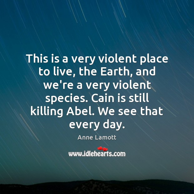 This is a very violent place to live, the Earth, and we're Anne Lamott Picture Quote