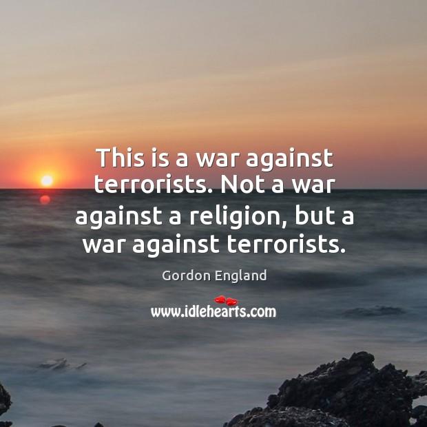 This is a war against terrorists. Not a war against a religion, but a war against terrorists. Image