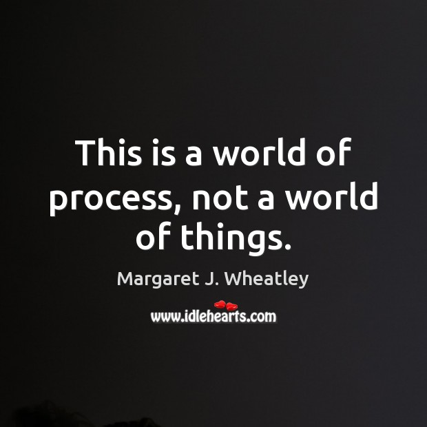 This is a world of process, not a world of things. Margaret J. Wheatley Picture Quote
