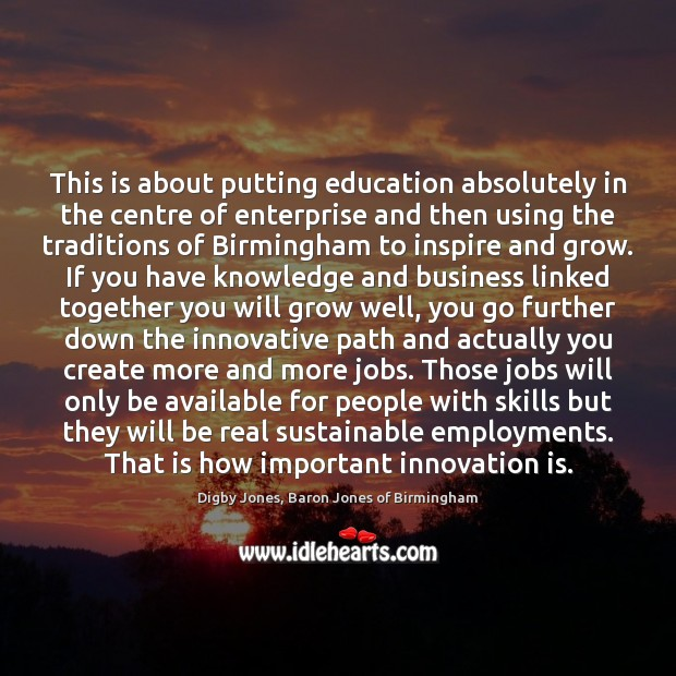 This is about putting education absolutely in the centre of enterprise and Innovation Quotes Image
