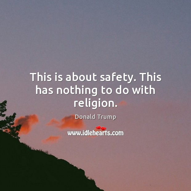 This is about safety. This has nothing to do with religion. Donald Trump Picture Quote