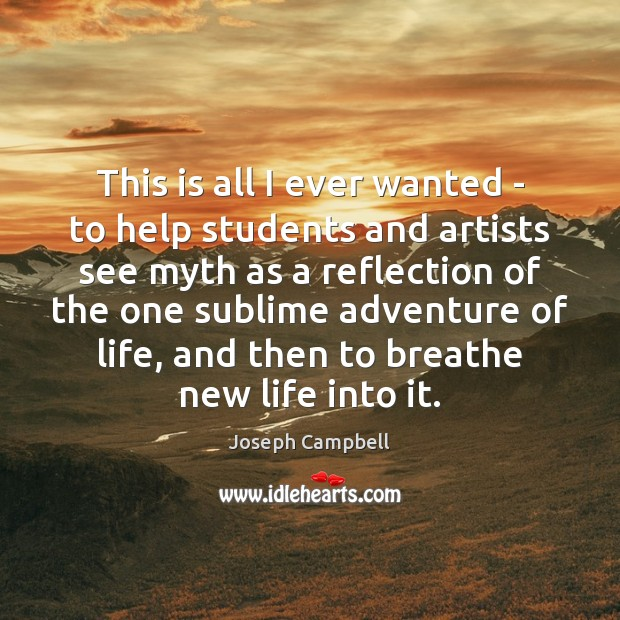 This is all I ever wanted – to help students and artists Joseph Campbell Picture Quote