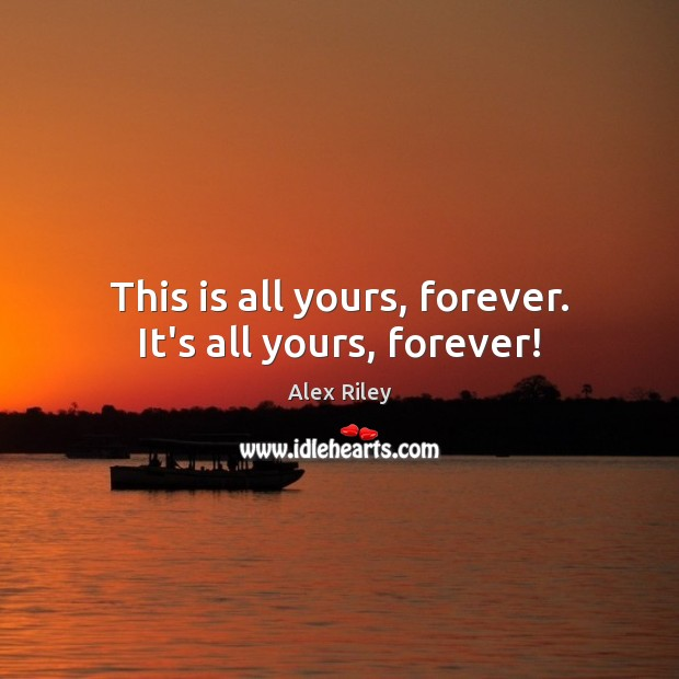 Image, This is all yours, forever. It's all yours, forever!