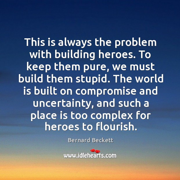This is always the problem with building heroes. To keep them pure, Bernard Beckett Picture Quote