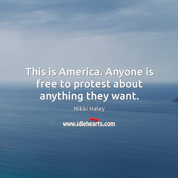 This is america. Anyone is free to protest about anything they want. Nikki Haley Picture Quote