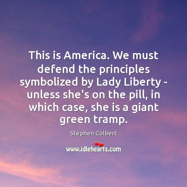This is America. We must defend the principles symbolized by Lady Liberty Stephen Colbert Picture Quote
