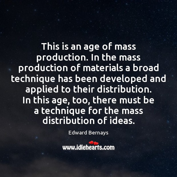 This is an age of mass production. In the mass production of Edward Bernays Picture Quote