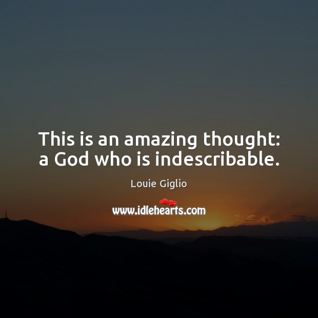 This is an amazing thought: a God who is indescribable. Image