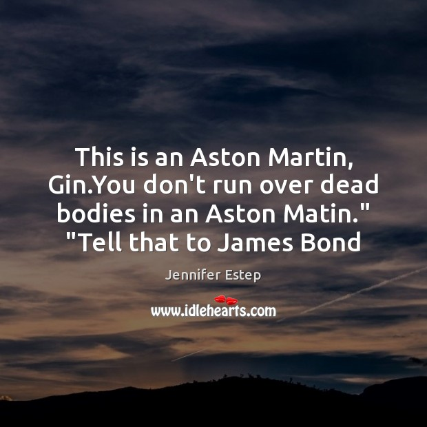 Image, This is an Aston Martin, Gin.You don't run over dead bodies