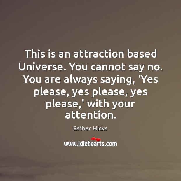 This is an attraction based Universe. You cannot say no. You are Esther Hicks Picture Quote