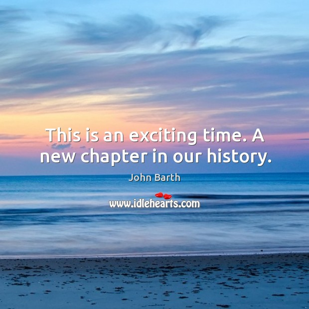 This is an exciting time. A new chapter in our history. John Barth Picture Quote