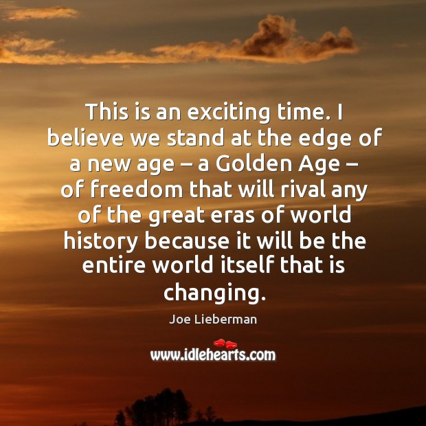 This is an exciting time. I believe we stand at the edge of a new age – a golden age Image