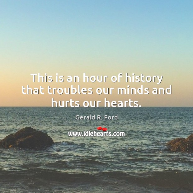 This is an hour of history that troubles our minds and hurts our hearts. Gerald R. Ford Picture Quote
