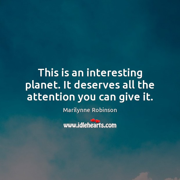 This is an interesting planet. It deserves all the attention you can give it. Marilynne Robinson Picture Quote