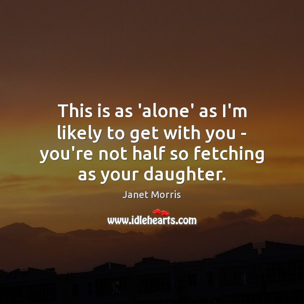 This is as 'alone' as I'm likely to get with you – Janet Morris Picture Quote