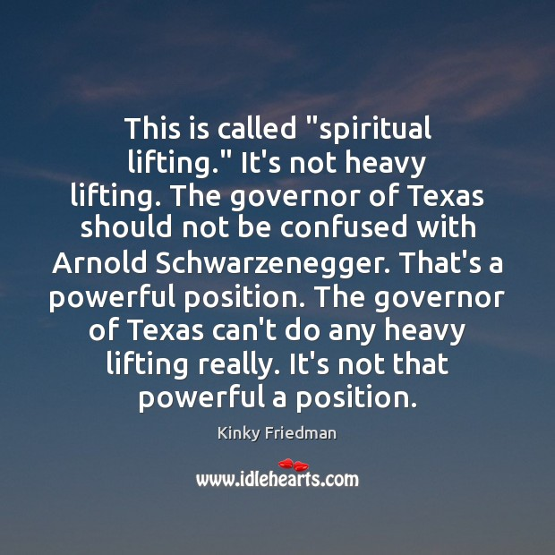 "This is called ""spiritual lifting."" It's not heavy lifting. The governor of Image"