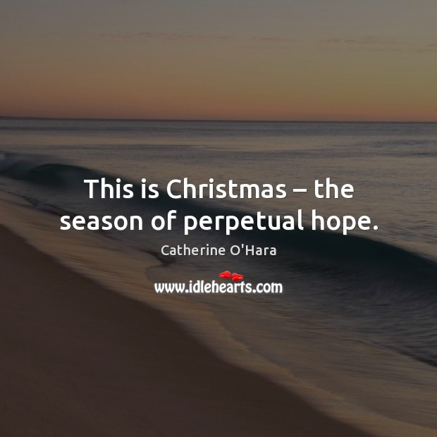 This is Christmas – the season of perpetual hope. Catherine O'Hara Picture Quote