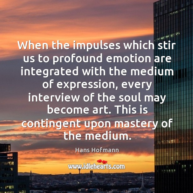 This is contingent upon mastery of the medium. Hans Hofmann Picture Quote