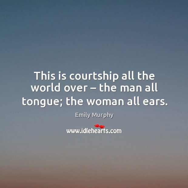 This is courtship all the world over – the man all tongue; the woman all ears. Image