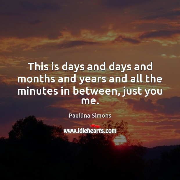 This is days and days and months and years and all the minutes in between, just you me. Paullina Simons Picture Quote