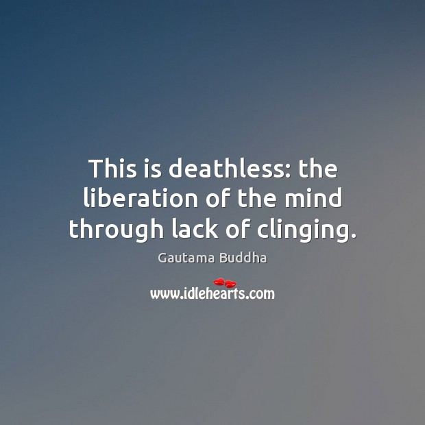 This is deathless: the liberation of the mind through lack of clinging. Image