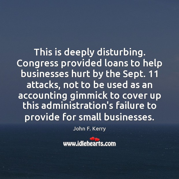 This is deeply disturbing. Congress provided loans to help businesses hurt by John F. Kerry Picture Quote