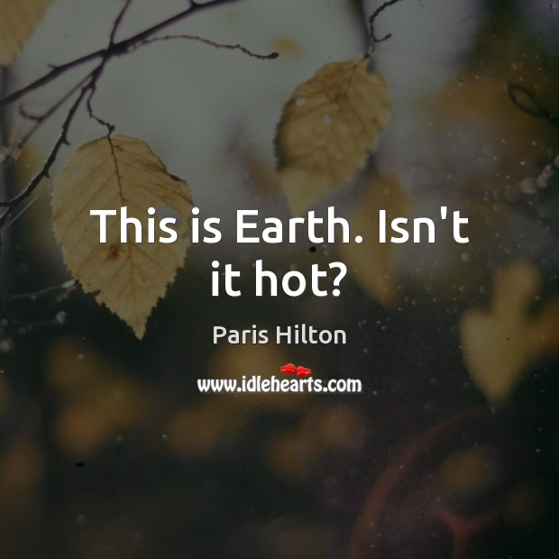 This is Earth. Isn't it hot? Paris Hilton Picture Quote
