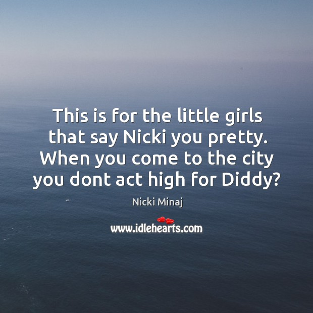 Image, This is for the little girls that say nicki you pretty. When you come to the city you dont act high for diddy?