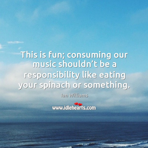 This is fun; consuming our music shouldn't be a responsibility like eating your spinach or something. Image