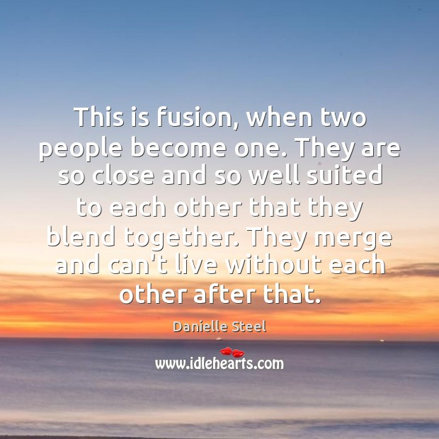 This is fusion, when two people become one. They are so close Danielle Steel Picture Quote