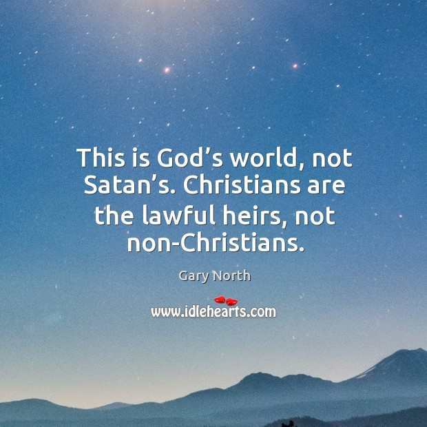 This is God's world, not satan's. Christians are the lawful heirs, not non-christians. Image