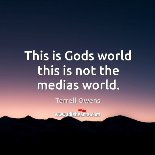 This is Gods world this is not the medias world. Image