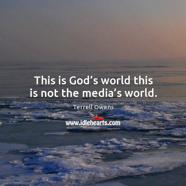 This is God's world this is not the media's world. Image